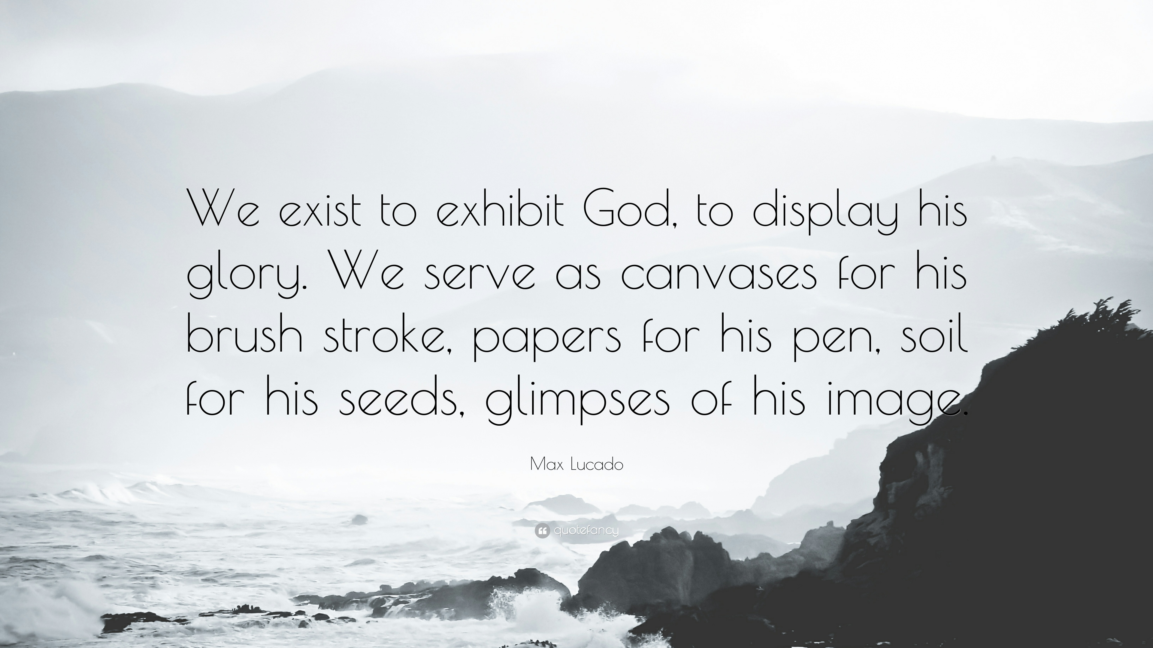 169632-Max-Lucado-Quote-We-exist-to-exhibit-God-to-display-his-glory-We